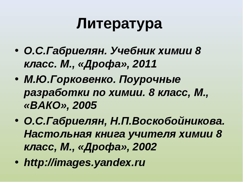 Литература О.С.Габриелян. Учебник химии 8 класс. М., «Дрофа», 2011 М.Ю.Горков...