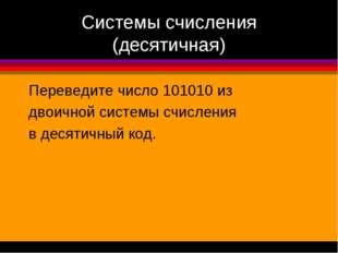 Системы счисления (десятичная) Переведите число 101010 из двоичной системы сч