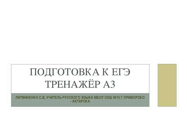 ЛИТВИНЕНКО С.В, УЧИТЕЛЬ РУССКОГО ЯЗЫКА МБОУ СОШ №13 Г.ПРИМОРСКО - АХТАРСКА ПО...