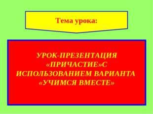 УРОК-ПРЕЗЕНТАЦИЯ «ПРИЧАСТИЕ»С ИСПОЛЬЗОВАНИЕМ ВАРИАНТА «УЧИМСЯ ВМЕСТЕ» Тема у