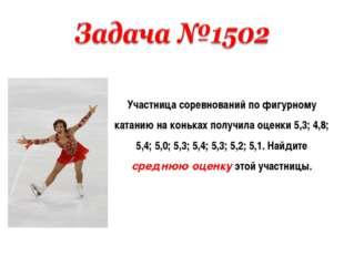 Участница соревнований по фигурному катанию на коньках получила оценки 5,3; 4
