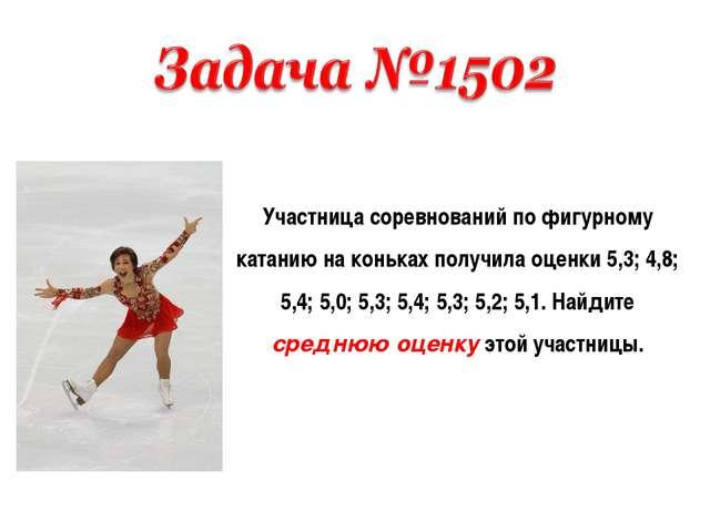 Участница соревнований по фигурному катанию на коньках получила оценки 5,3; 4...