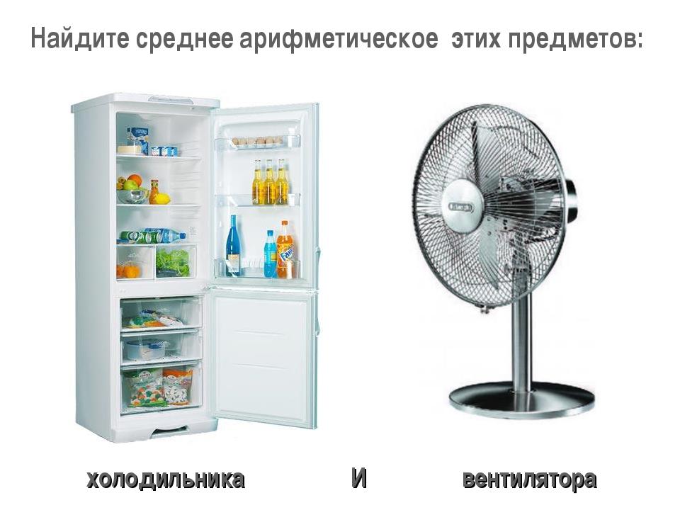 Найдите среднее арифметическое этих предметов: холодильника вентилятора И