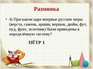 Разминка 4) При каком царе впервые русские меры (верста, сажень, аршин, вершо