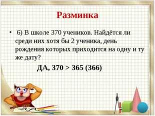 Разминка 6) В школе 370 учеников. Найдётся ли среди них хотя бы 2 ученика, де