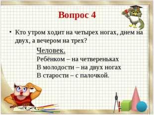 Вопрос 4 Кто утром ходит на четырех ногах, днем на двух, а вечером на трех? Ч