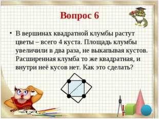 Вопрос 6 В вершинах квадратной клумбы растут цветы – всего 4 куста. Площадь к