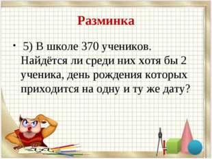 Разминка 5) В школе 370 учеников. Найдётся ли среди них хотя бы 2 ученика, де