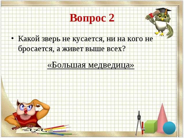 Вопрос 2 Какой зверь не кусается, ни на кого не бросается, а живет выше всех?...