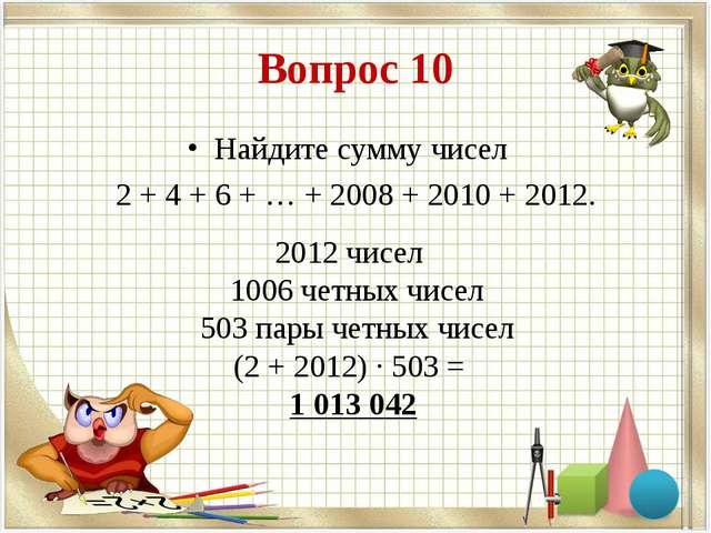 Вопрос 10 Найдите сумму чисел 2 + 4 + 6 + … + 2008 + 2010 + 2012. 2012 чисел...