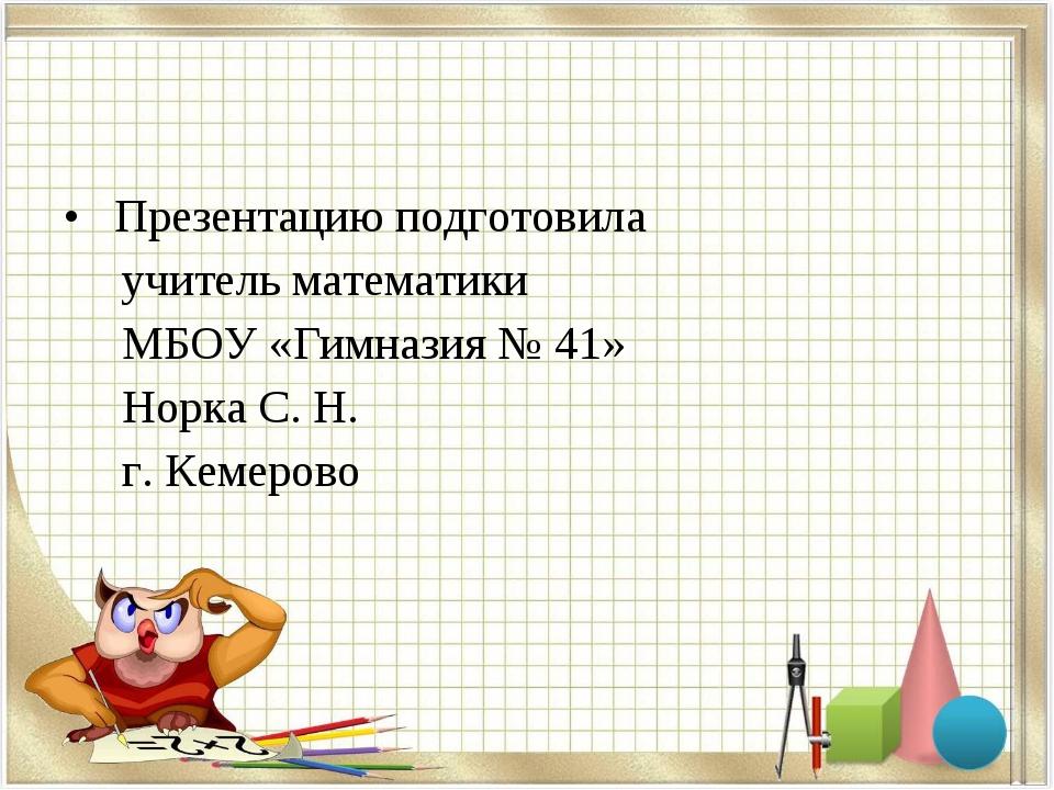 Презентацию подготовила учитель математики МБОУ «Гимназия № 41» Норка С. Н....