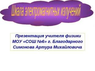 Презентация учителя физики МОУ «СОШ №6» г. Благодарного Симонова Артура Миха