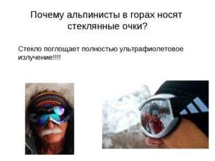 Почему альпинисты в горах носят стеклянные очки? Стекло поглощает полностью у