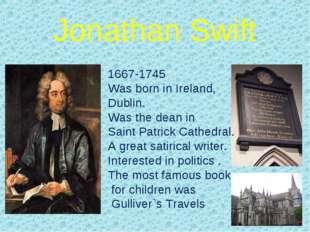 Jonathan Swift 1667-1745 Was born in Ireland, Dublin. Was the dean in Saint P