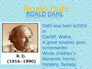 Roald Dahl Dahl was born in1916 in Cardiff, Wales. A great novelist, poet, sc