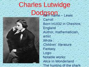 Charles Lutwidge Dodgson Pen- name – Lewis Carroll Born in1832 in Cheshire, E