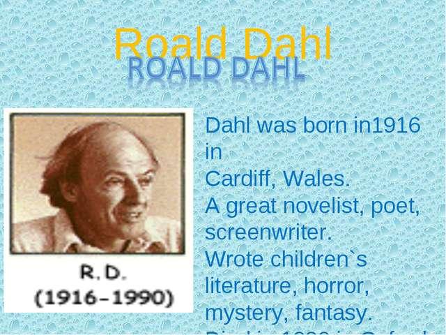 Roald Dahl Dahl was born in1916 in Cardiff, Wales. A great novelist, poet, sc...