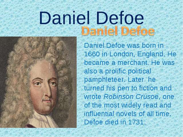 Daniel Defoe Daniel Defoe was born in 1660 in London, England. He became a me...