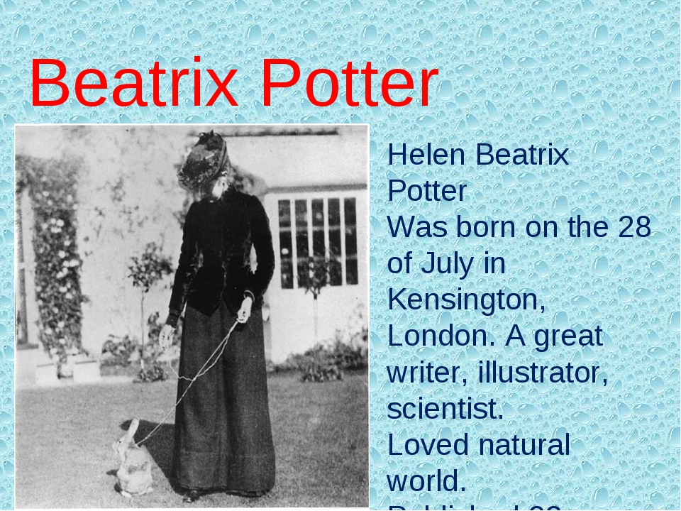 Helen Beatrix Potter Was born on the 28 of July in Kensington, London. A grea...