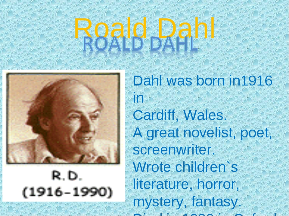 Roald Dahl Dahl was born in1916 in Cardiff, Wales. A great novelist, poet, sc...