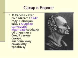Сахар в Европе В Европе сахар был открыт в 1747 году. Немецкий химик Андреас