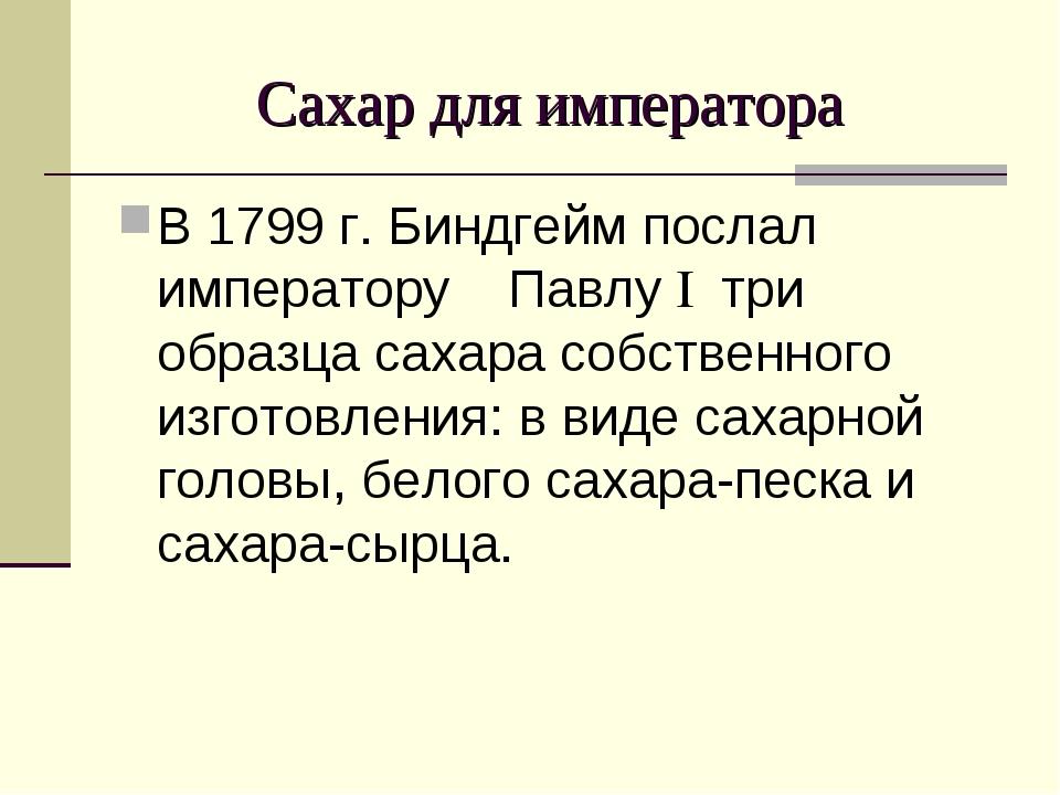 Сахар для императора В 1799 г. Биндгейм послал императору Павлу I три образц...