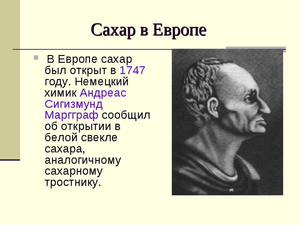 Сахар в Европе В Европе сахар был открыт в 1747 году. Немецкий химик Андреас...
