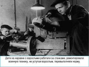 Дети на наравне о взрослыми работали за станками, ремонтировали военную техни