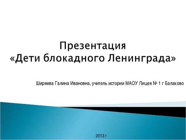 Ширяева Галина Ивановна, учитель истории МАОУ Лицея № 1 г Балаково 2013 г