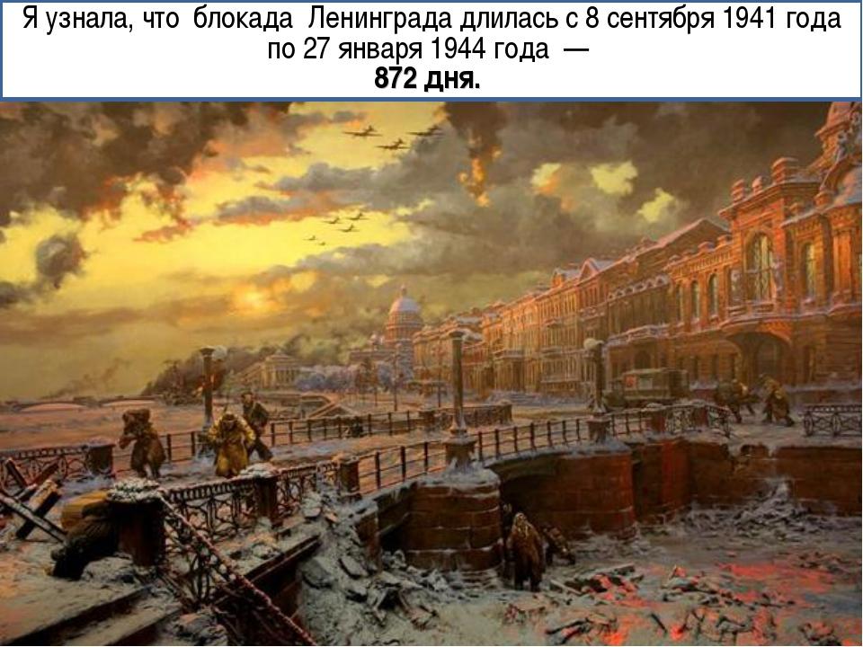 Я узнала, что блокада Ленинграда длилась с 8 сентября 1941 года по 27 января...