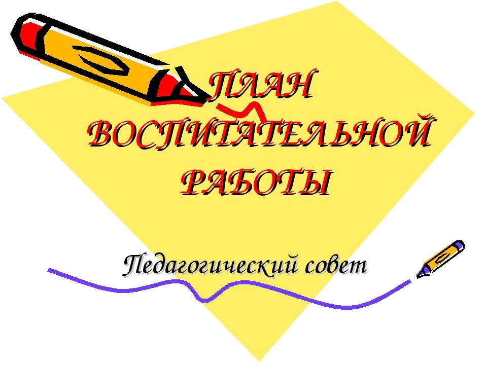 ПЛАН ВОСПИТАТЕЛЬНОЙ РАБОТЫ Педагогический совет
