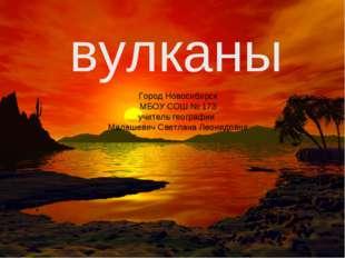 вулканы Город Новосибирск МБОУ СОШ № 173 учитель географии Малашевич Светлана
