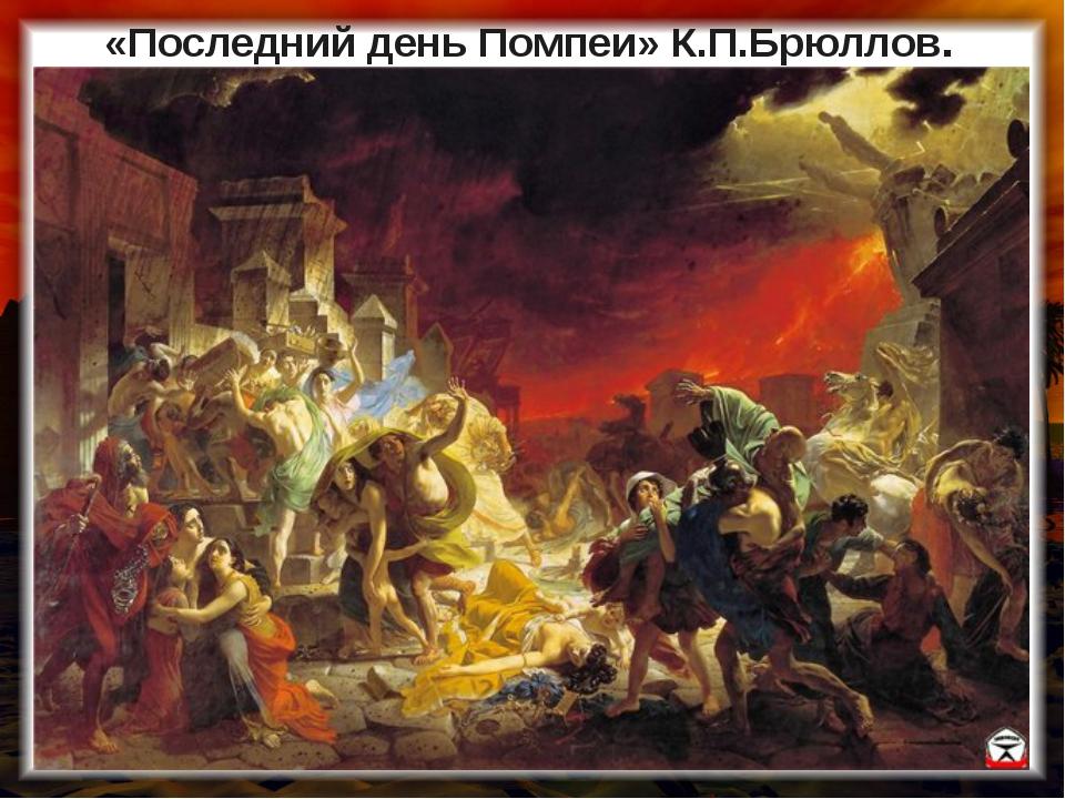 «Последний день Помпеи» К.П.Брюллов.
