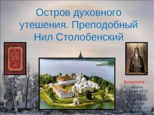 Остров духовного утешения. Преподобный Нил Столобенский Выполнила : учитель и