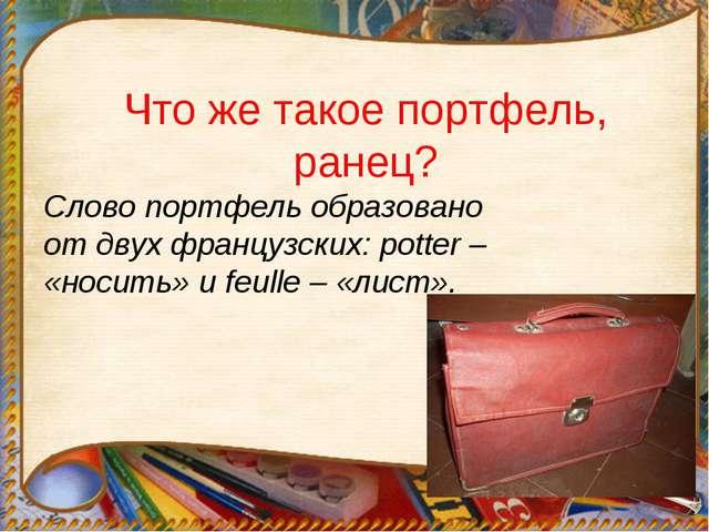 Что же такое портфель, ранец? Слово портфель образовано от двух французских:...