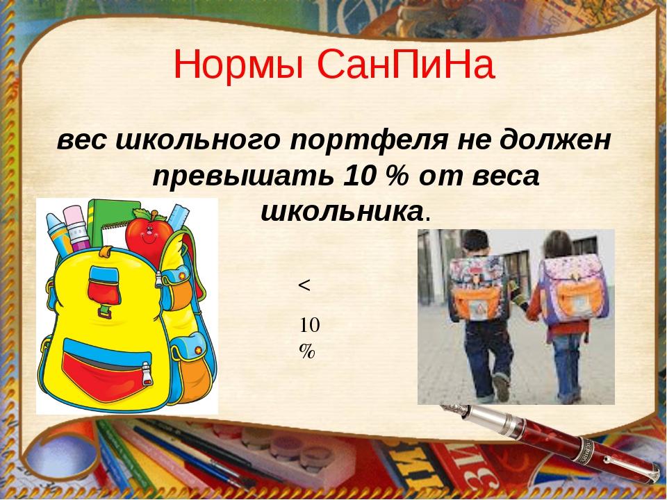 Нормы СанПиНа вес школьного портфеля не должен превышать 10 % от веса школьни...