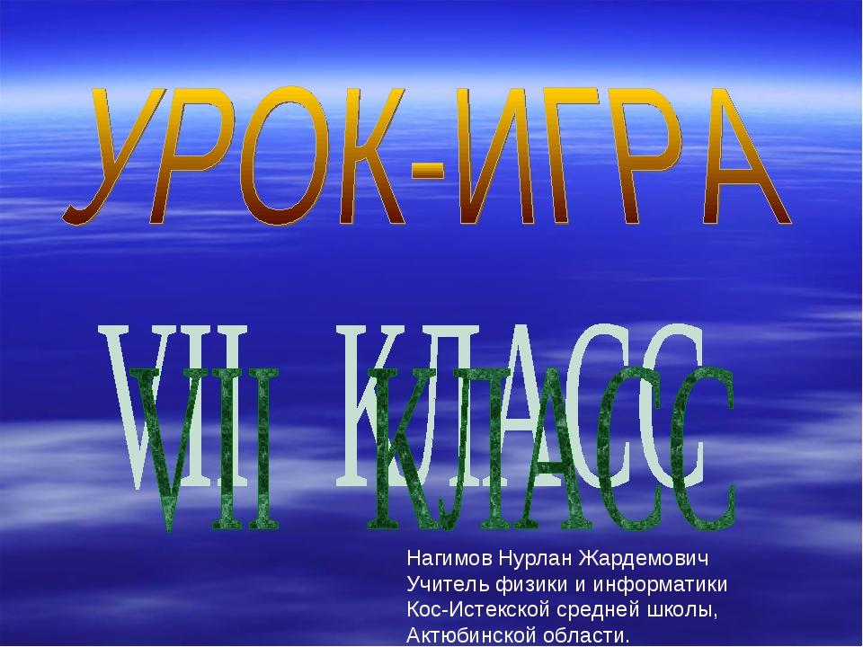 Нагимов Нурлан Жардемович Учитель физики и информатики Кос-Истекской средней...