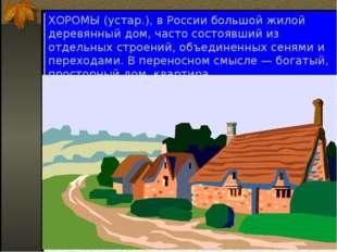 ХОРОМЫ (устар.), в России большой жилой деревянный дом, часто состоявший из о