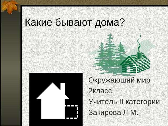 Какие бывают дома? Окружающий мир 2класс Учитель II категории Закирова Л.М.