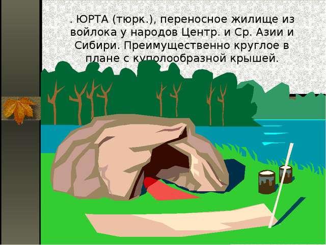 . ЮРТА (тюрк.), переносное жилище из войлока у народов Центр. и Ср. Азии и Си...