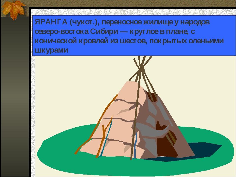 ЯРАНГА (чукот.), переносное жилище у народов северо-востока Сибири — круглое...