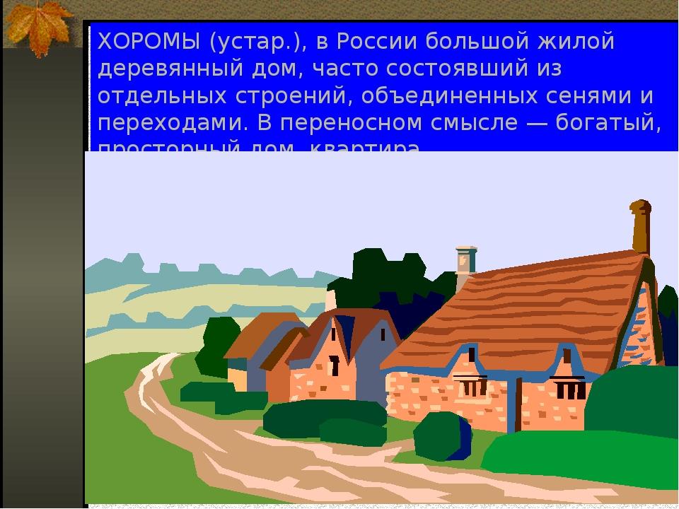 ХОРОМЫ (устар.), в России большой жилой деревянный дом, часто состоявший из о...