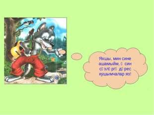 Яхшы, мин сине ашамыйм, ә син сүзләргә дөрес кушымчалар яз!