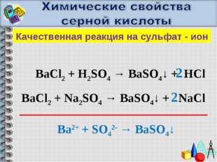 Качественная реакция на сульфат - ион BaCl2 + H2SO4 → BaSO4↓ + HCl 2 BaCl2 +