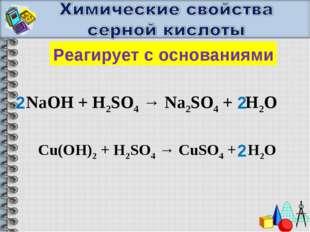 Реагирует с основаниями NaOH + H2SO4 → Na2SO4 + H2O Cu(OH)2 + H2SO4 → CuSO4 +