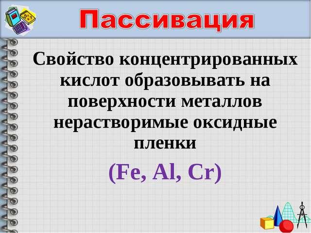 Свойство концентрированных кислот образовывать на поверхности металлов нераст...