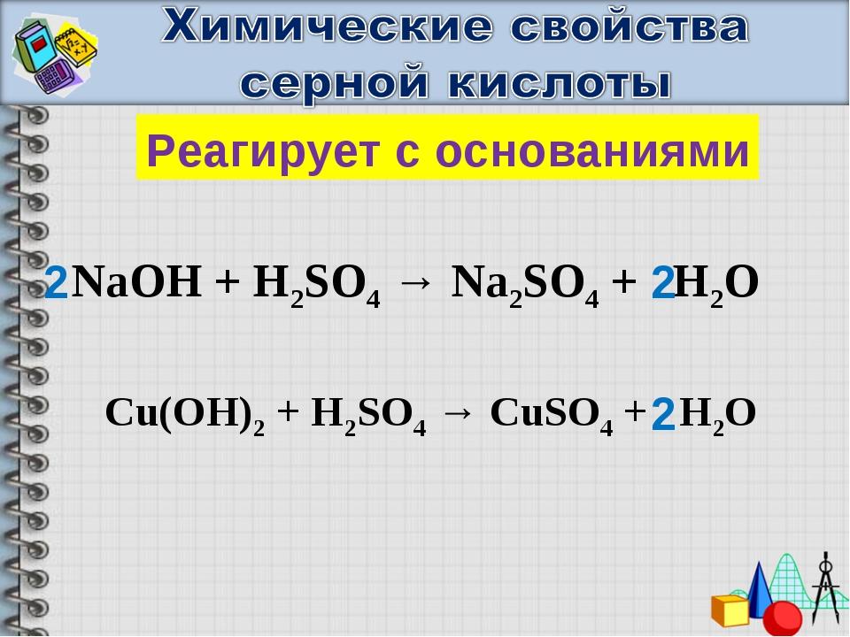 Реагирует с основаниями NaOH + H2SO4 → Na2SO4 + H2O Cu(OH)2 + H2SO4 → CuSO4 +...