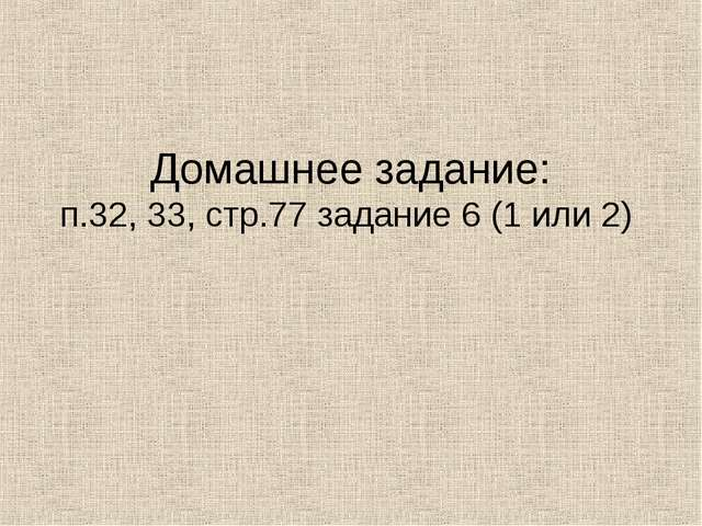Домашнее задание: п.32, 33, стр.77 задание 6 (1 или 2)