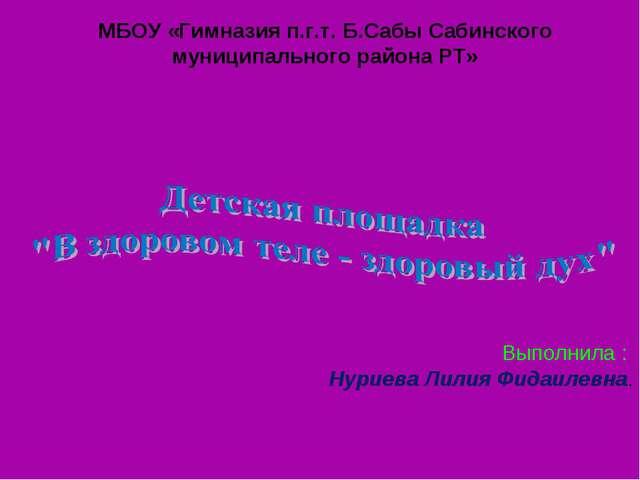 Выполнила : Нуриева Лилия Фидаилевна. МБОУ «Гимназия п.г.т. Б.Сабы Сабинског...