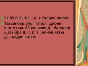 07.05.2011 Шәүкәт Галиев вафат Тагын бер олуг татар әдибен югалттык. 83нче яш
